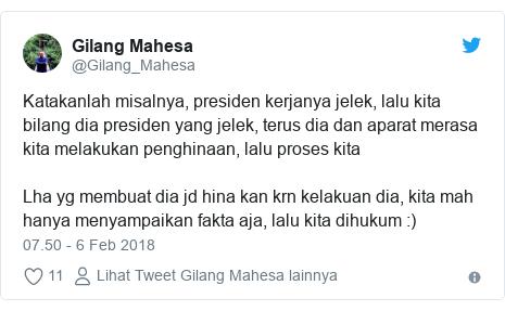 Twitter pesan oleh @Gilang_Mahesa: Katakanlah misalnya, presiden kerjanya jelek, lalu kita bilang dia presiden yang jelek, terus dia dan aparat merasa kita melakukan penghinaan, lalu proses kita Lha yg membuat dia jd hina kan krn kelakuan dia, kita mah hanya menyampaikan fakta aja, lalu kita dihukum  )