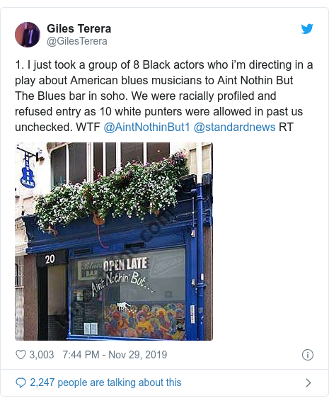 Twitter post by @GilesTerera: 1. I just took a group of 8 Black actors who i'm directing in a play about American blues musicians to Aint Nothin But The Blues bar in soho. We were racially profiled and refused entry as 10 white punters were allowed in past us unchecked. WTF @AintNothinBut1 @standardnews RT