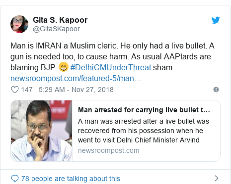 Twitter post by @GitaSKapoor: Man is IMRAN a Muslim cleric. He only had a live bullet. A gun is needed too, to cause harm. As usual AAPtards are blaming BJP 😁 #DelhiCMUnderThreat sham.