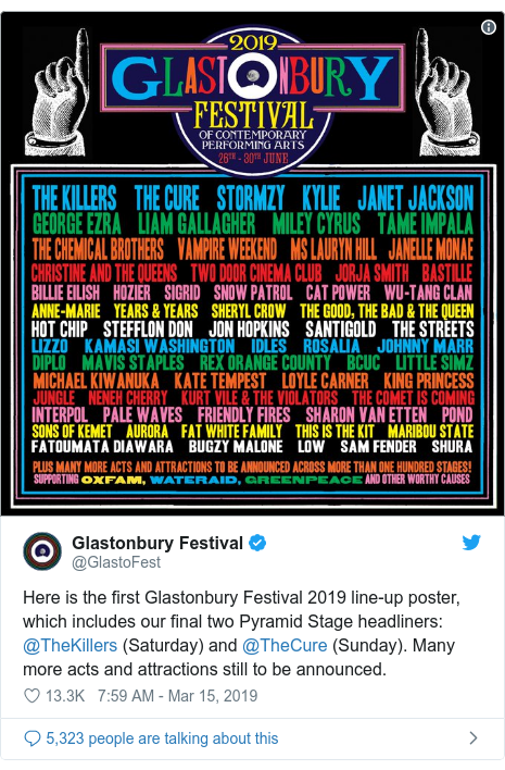 Twitter post by @GlastoFest: Here is the first Glastonbury Festival 2019 line-up poster, which includes our final two Pyramid Stage headliners  @TheKillers (Saturday) and @TheCure (Sunday). Many more acts and attractions still to be announced.