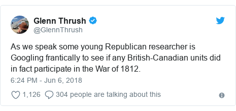 Twitter post by @GlennThrush: As we speak some young Republican researcher is Googling frantically to see if any British-Canadian units did in fact participate in the War of 1812.