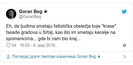 """Twitter post by @GoranBeg: Eh, da ljudima smetaju fašistička obeležja koje """"krase"""" fasade gradova u Srbiji, kao što im smetaju kecelje na spomenicima... gde bi nam bio kraj..."""
