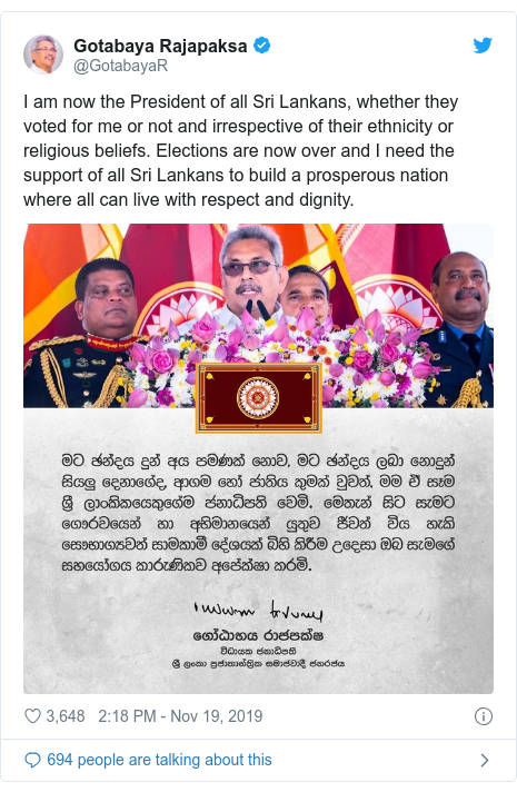 Twitter හි @GotabayaR කළ පළකිරීම: I am now the President of all Sri Lankans, whether they voted for me or not and irrespective of their ethnicity or religious beliefs. Elections are now over and I need the support of all Sri Lankans to build a prosperous nation where all can live with respect and dignity.