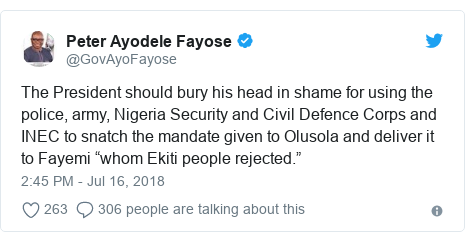 """Twitter post by @GovAyoFayose: The President should bury his head in shame for using the police, army, Nigeria Security and Civil Defence Corps and INEC to snatch the mandate given to Olusola and deliver it to Fayemi """"whom Ekiti people rejected."""""""