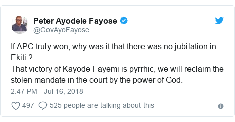 Twitter post by @GovAyoFayose: If APC truly won, why was it that there was no jubilation in Ekiti ?That victory of Kayode Fayemi is pyrrhic, we will reclaim the stolen mandate in the court by the power of God.