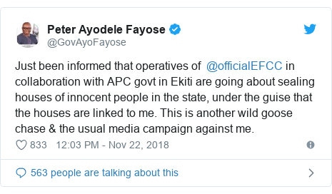 Twitter post by @GovAyoFayose: Just been informed that operatives of  @officialEFCC in collaboration with APC govt in Ekiti are going about sealing houses of innocent people in the state, under the guise that the houses are linked to me. This is another wild goose chase & the usual media campaign against me.