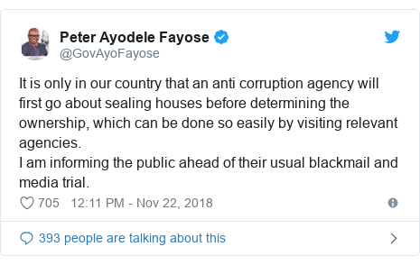 Twitter post by @GovAyoFayose: It is only in our country that an anti corruption agency will first go about sealing houses before determining the ownership, which can be done so easily by visiting relevant agencies.I am informing the public ahead of their usual blackmail and media trial.