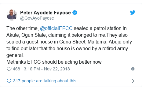 Twitter post by @GovAyoFayose: The other time, @officialEFCC sealed a petrol station in Akute, Ogun State, claiming it belonged to me.They also sealed a guest house in Gana Street, Maitama, Abuja only to find out later that the house is owned by a retired army general.Methinks EFCC should be acting better now