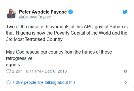 Twitter post by @GovAyoFayose: Two of the major achievements of this APC govt of Buhari is that  Nigeria is now the Poverty Capital of the World and the 3rd Most Terrorised Country.May God rescue our country from the hands of these retrogressiveagents.