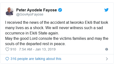 Twitter post by @GovAyoFayose: I received the news of the accident at Iworoko Ekiti that took many lives as a shock. We will never witness such a sad occurrence in Ekiti State again.May the good Lord console the victims families and may the souls of the departed rest in peace.