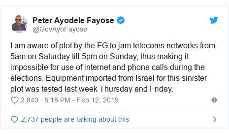 Twitter post by @GovAyoFayose: I am aware of plot by the FG to jam telecoms networks from 5am on Saturday till 5pm on Sunday, thus making it impossible for use of internet and phone calls during the  elections. Equipment imported from Israel for this sinister plot was tested last week Thursday and Friday.