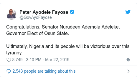 Twitter post by @GovAyoFayose: Congratulations, Senator Nurudeen Ademola Adeleke, Governor Elect of Osun State.Ultimately, Nigeria and its people will be victorious over this tyranny.