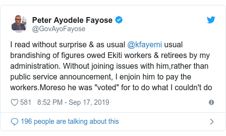 """Twitter post by @GovAyoFayose: I read without surprise & as usual @kfayemi usual brandishing of figures owed Ekiti workers & retirees by my administration. Without joining issues with him,rather than public service announcement, I enjoin him to pay the workers.Moreso he was """"voted"""" for to do what I couldn't do"""