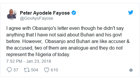 Twitter post by @GovAyoFayose: I agree with Obasanjo's letter even though he didn't say anything that I have not said about Buhari and his govt before. However,  Obasanjo and Buhari are like accuser & the accused, two of them are analogue and they do not represent the Nigeria of today.