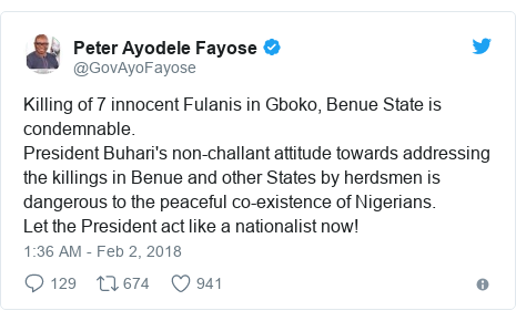 Twitter post by @GovAyoFayose: Killing of 7 innocent Fulanis in Gboko, Benue State is condemnable.President Buhari's non-challant attitude towards addressing the killings in Benue and other States by herdsmen is dangerous to the peaceful co-existence of Nigerians.Let the President act like a nationalist now!