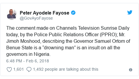 """Twitter post by @GovAyoFayose: The comment made on Channels Television Sunrise Daily today, by the Police Public Relations Officer (PPRO); Mr. Jimoh Moshood, describing the Governor Samuel Ortom of Benue State is a """"drowning man"""" is an insult on all the governors in Nigeria."""