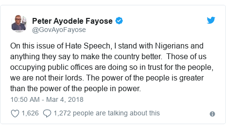 Twitter post by @GovAyoFayose: On this issue of Hate Speech, I stand with Nigerians and anything they say to make the country better.  Those of us occupying public offices are doing so in trust for the people, we are not their lords. The power of the people is greater than the power of the people in power.