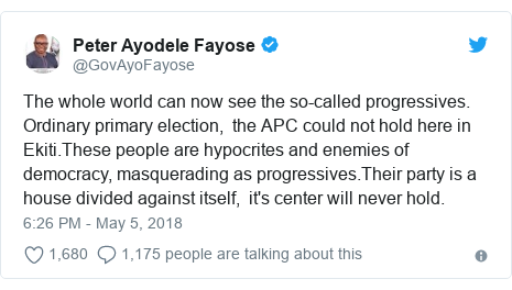 Twitter post by @GovAyoFayose: The whole world can now see the so-called progressives. Ordinary primary election,  the APC could not hold here in Ekiti.These people are hypocrites and enemies of democracy, masquerading as progressives.Their party is a house divided against itself,  it's center will never hold.