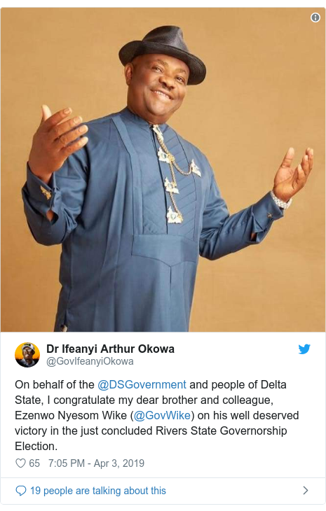 Twitter post by @GovIfeanyiOkowa: On behalf of the @DSGovernment and people of Delta State, I congratulate my dear brother and colleague, Ezenwo Nyesom Wike (@GovWike) on his well deserved victory in the just concluded Rivers State Governorship Election.