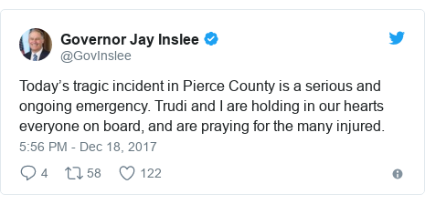 Twitter post by @GovInslee: Today's tragic incident in Pierce County is a serious and ongoing emergency. Trudi and I are holding in our hearts everyone on board, and are praying for the many injured.