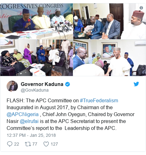 Twitter post by @GovKaduna: FLASH  The APC Committee on #TrueFederalism Inaugurated in August 2017, by Chairman of the @APCNigeria , Chief John Oyegun, Chaired by Governor Nasir @elrufai is at the APC Secretariat to present the Committee's report to the  Leadership of the APC.