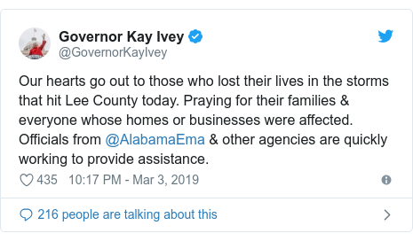 Twitter post by @GovernorKayIvey: Our hearts go out to those who lost their lives in the storms that hit Lee County today. Praying for their families & everyone whose homes or businesses were affected. Officials from @AlabamaEma & other agencies are quickly working to provide assistance.