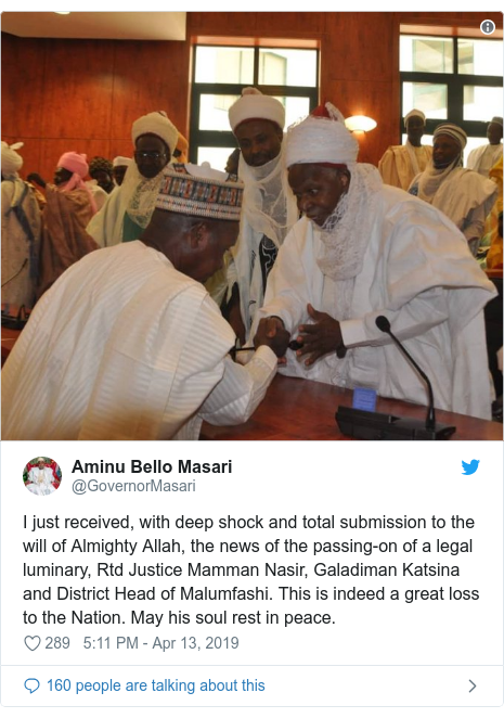 Twitter wallafa daga @GovernorMasari: I just received, with deep shock and total submission to the will of Almighty Allah, the news of the passing-on of a legal luminary, Rtd Justice Mamman Nasir, Galadiman Katsina and District Head of Malumfashi. This is indeed a great loss to the Nation. May his soul rest in peace.