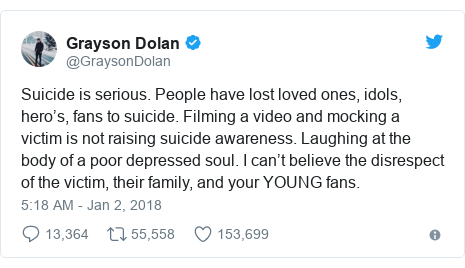 Twitter post by @GraysonDolan: Suicide is serious. People have lost loved ones, idols, hero's, fans to suicide. Filming a video and mocking a victim is not raising suicide awareness. Laughing at the body of a poor depressed soul. I can't believe the disrespect of the victim, their family, and your YOUNG fans.