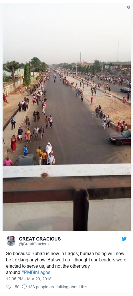 Twitter post by @GreatGracious: So because Buhari is now in Lagos, human being will now be trekking anyhow. But wait oo, I thought our Leaders were elected to serve us, and not the other way around.#PMBinLagos