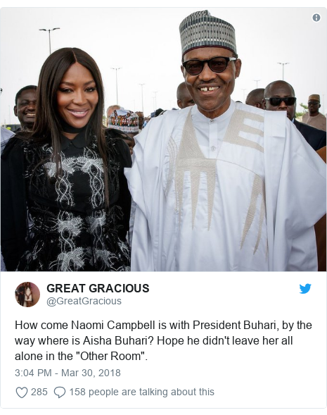 "Twitter post by @GreatGracious: How come Naomi Campbell is with President Buhari, by the way where is Aisha Buhari? Hope he didn't leave her all alone in the ""Other Room""."