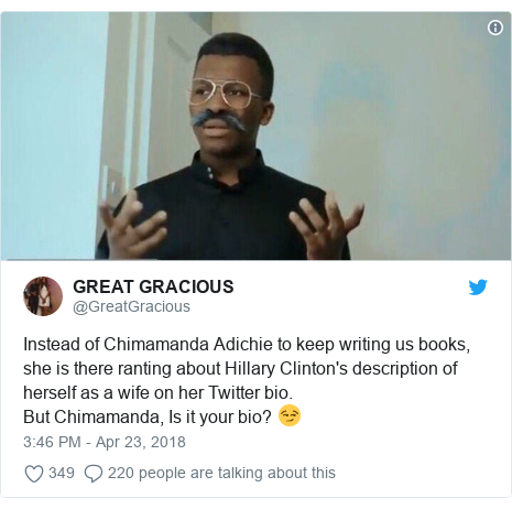 Twitter post by @GreatGracious: Instead of Chimamanda Adichie to keep writing us books, she is there ranting about Hillary Clinton's description of herself as a wife on her Twitter bio.But Chimamanda, Is it your bio? 😏
