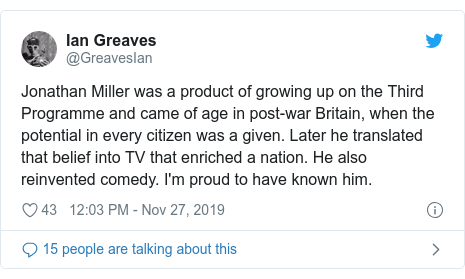Twitter post by @GreavesIan: Jonathan Miller was a product of growing up on the Third Programme and came of age in post-war Britain, when the potential in every citizen was a given. Later he translated that belief into TV that enriched a nation. He also reinvented comedy. I'm proud to have known him.