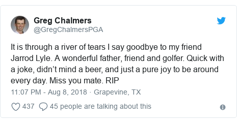 Twitter post by @GregChalmersPGA: It is through a river of tears I say goodbye to my friend Jarrod Lyle. A wonderful father, friend and golfer. Quick with a joke, didn't mind a beer, and just a pure joy to be around every day. Miss you mate. RIP