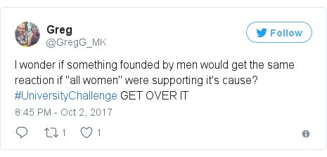 "Twitter post by @GregG_MK: I wonder if something founded by men would get the same reaction if ""all women"" were supporting it's cause? #UniversityChallenge GET OVER IT"