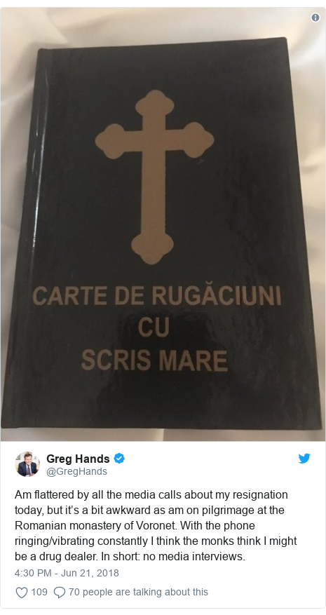 Twitter post by @GregHands: Am flattered by all the media calls about my resignation today, but it's a bit awkward as am on pilgrimage at the Romanian monastery of Voronet. With the phone ringing/vibrating constantly I think the monks think I might be a drug dealer. In short  no media interviews.