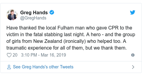 Twitter post by @GregHands: Have thanked the local Fulham man who gave CPR to the victim in the fatal stabbing last night. A hero - and the group of girls from New Zealand (ironically) who helped too. A traumatic experience for all of them, but we thank them.
