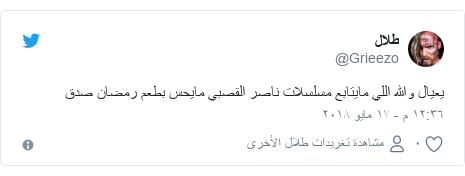 تويتر رسالة بعث بها @Grieezo: يعيال والله اللي مايتابع مسلسلات ناصر القصبي مايحس بطعم رمضان صدق