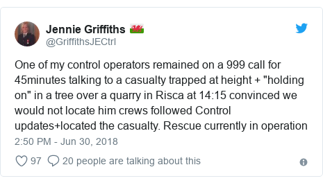 """Twitter post by @GriffithsJECtrl: One of my control operators remained on a 999 call for 45minutes talking to a casualty trapped at height + """"holding on"""" in a tree over a quarry in Risca at 14 15 convinced we would not locate him crews followed Control updates+located the casualty. Rescue currently in operation"""