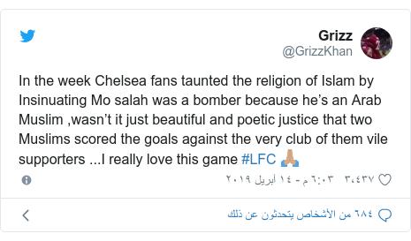 تويتر رسالة بعث بها @GrizzKhan: In the week Chelsea fans taunted the religion of Islam by Insinuating Mo salah was a bomber because he's an Arab Muslim ,wasn't it just beautiful and poetic justice that two Muslims scored the goals against the very club of them vile supporters ...I really love this game #LFC 🙏🏽