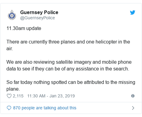 Ujumbe wa Twitter wa @GuernseyPolice: 11.30am update There are currently three planes and one helicopter in the air. We are also reviewing satellite imagery and mobile phone data to see if they can be of any assistance in the search. So far today nothing spotted can be attributed to the missing plane.