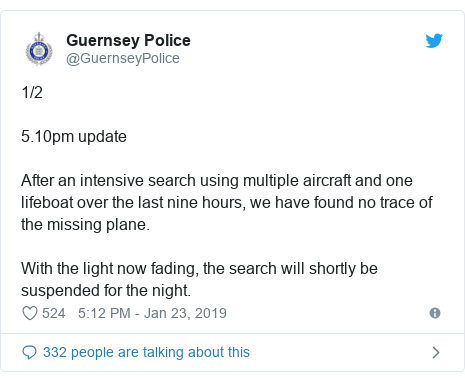 Twitter post by @GuernseyPolice: 1/25.10pm update After an intensive search using multiple aircraft and one lifeboat over the last nine hours, we have found no trace of the missing plane. With the light now fading, the search will shortly be suspended for the night.