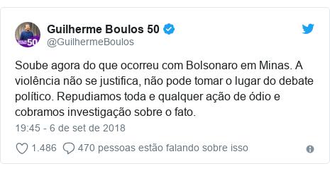 Twitter post de @GuilhermeBoulos: Soube agora do que ocorreu com Bolsonaro em Minas. A violência não se justifica, não pode tomar o lugar do debate político. Repudiamos toda e qualquer ação de ódio e cobramos investigação sobre o fato.