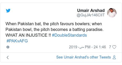 ٹوئٹر پوسٹس @GujJAr146CIIT کے حساب سے: When Pakistan bat, the pitch favours bowlers; when Pakistan bowl, the pitch becomes a batting paradise.  WHAT AN INJUSTICE !! #DoubleStandards #PAKvAFG