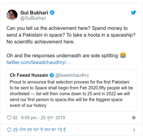 ट्विटर पोस्ट @GulBukhari: Can you tell us the achievement here? Spend money to send a Pakistani in space? To take a hoota in a spaceship? No scientific achievement here. Oh and the responses underneath are side splitting 😂