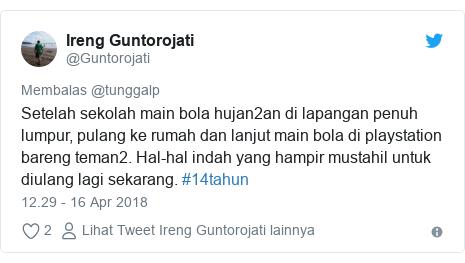 Twitter pesan oleh @Guntorojati: Setelah sekolah main bola hujan2an di lapangan penuh lumpur, pulang ke rumah dan lanjut main bola di playstation bareng teman2. Hal-hal indah yang hampir mustahil untuk diulang lagi sekarang. #14tahun