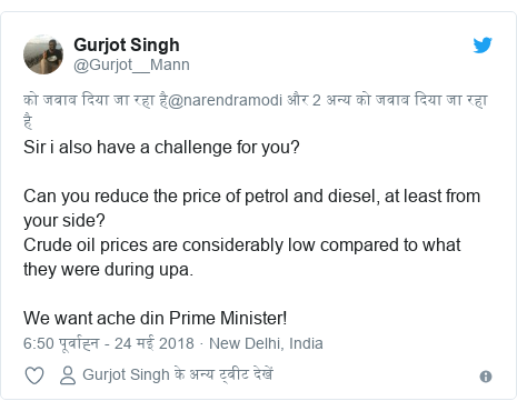 ट्विटर पोस्ट @Gurjot__Mann: Sir i also have a challenge for you?Can you reduce the price of petrol and diesel, at least from your side?Crude oil prices are considerably low compared to what they were during upa.We want ache din Prime Minister!