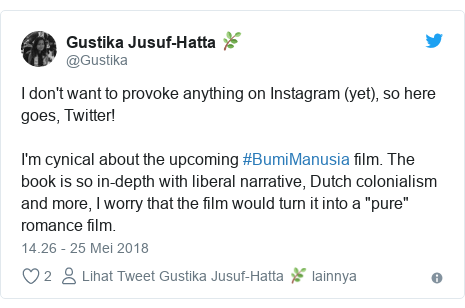 "Twitter pesan oleh @Gustika: I don't want to provoke anything on Instagram (yet), so here goes, Twitter!I'm cynical about the upcoming #BumiManusia film. The book is so in-depth with liberal narrative, Dutch colonialism and more, I worry that the film would turn it into a ""pure"" romance film."