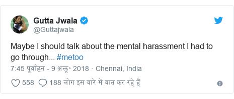 ट्विटर पोस्ट @Guttajwala: Maybe I should talk about the mental harassment I had to go through... #metoo