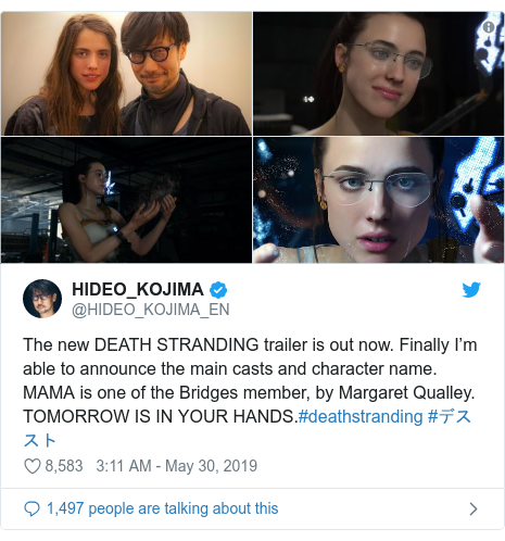 Twitter post by @HIDEO_KOJIMA_EN: The new DEATH STRANDING trailer is out now. Finally I'm able to announce the main casts and character name. MAMA is one of the Bridges member, by Margaret Qualley.TOMORROW IS IN YOUR HANDS.#deathstranding #デススト