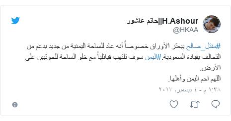 تويتر رسالة بعث بها @HKAA: #مقتل_صالح يبعثر الأوراق خصوصاً أنه عاد للساحة اليمنية من جديد بدعم من التحالف بقيادة السعودية.#اليمن سوف تلتهب قبائلياً مع خلو الساحة للحوثيين على الأرض.اللهم احم اليمن وأهلها.